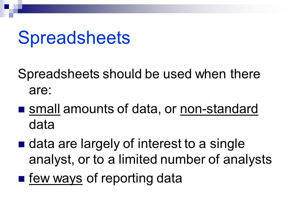 Spreadsheets Spreadsheets should be used when there are: small amounts of data, or non-standard data data are largely of interest to a single analyst, or to a limited number of analysts few ways of reporting data