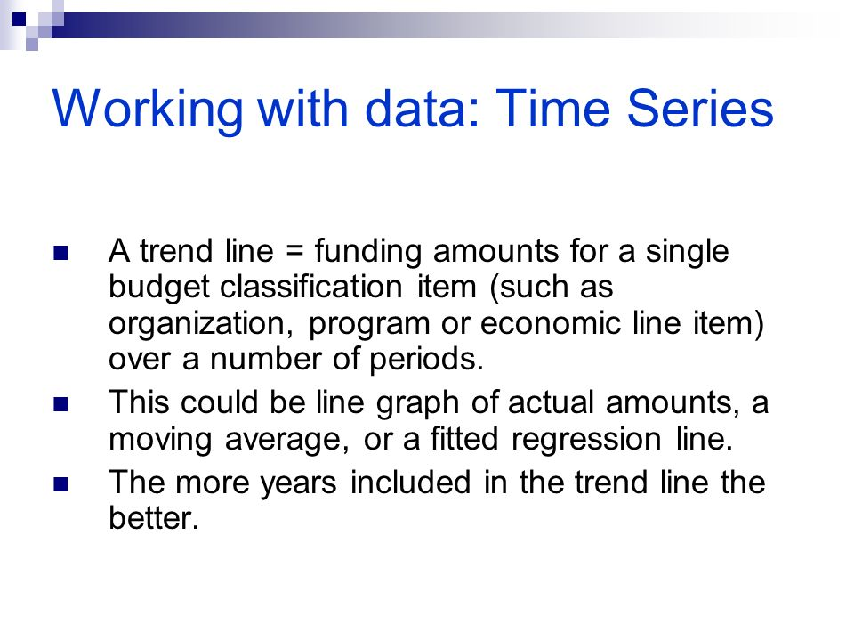 Working with data: Time Series A trend line = funding amounts for a single budget classification item (such as organization, program or economic line item) over a number of periods.