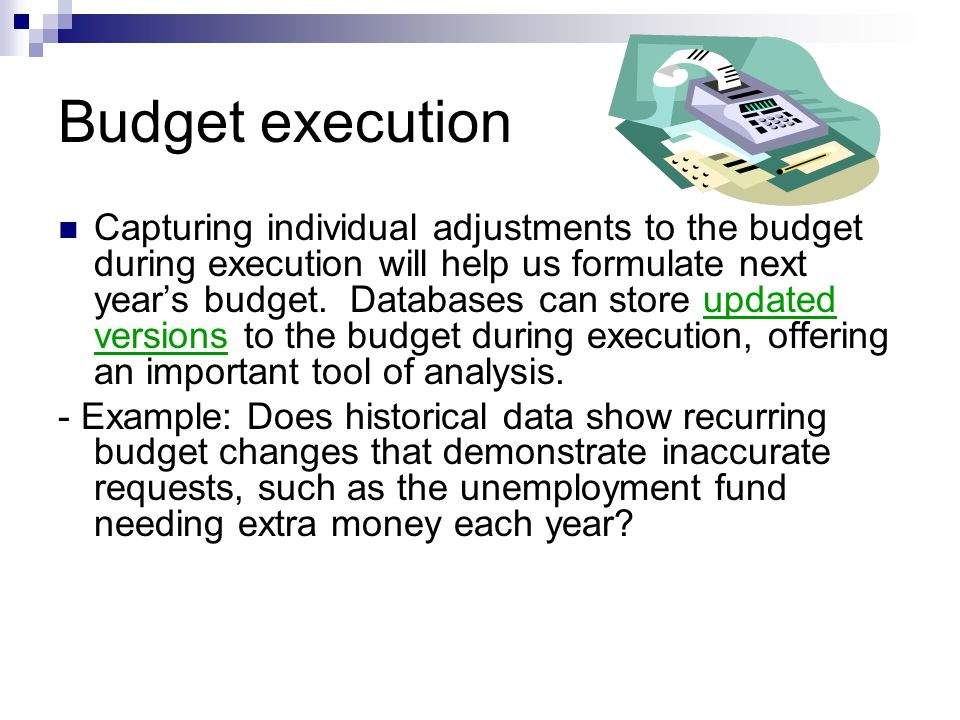Budget execution Capturing individual adjustments to the budget during execution will help us formulate next years budget.