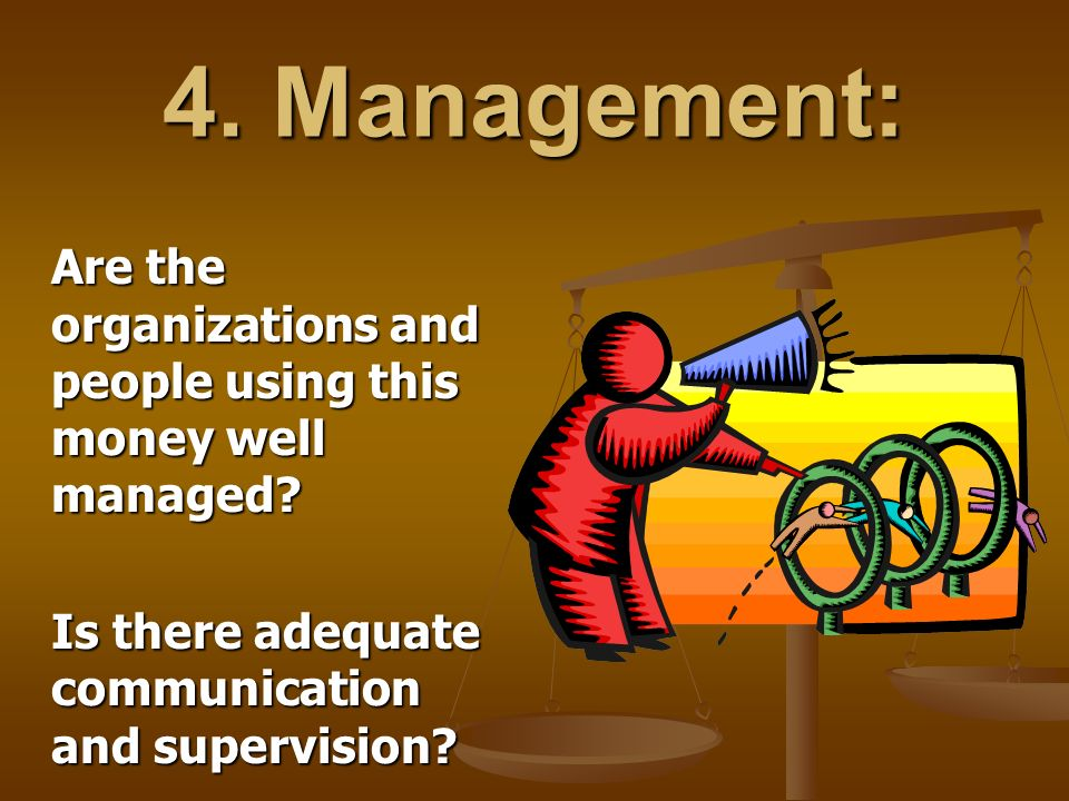 4. Management: Are the organizations and people using this money well managed.