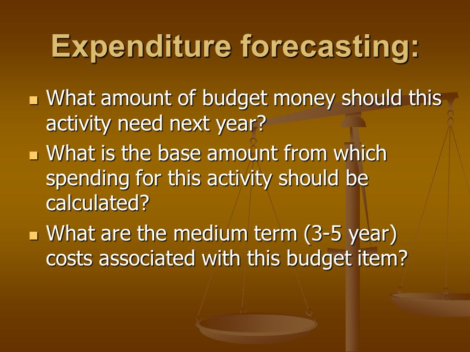 Expenditure forecasting: What amount of budget money should this activity need next year.