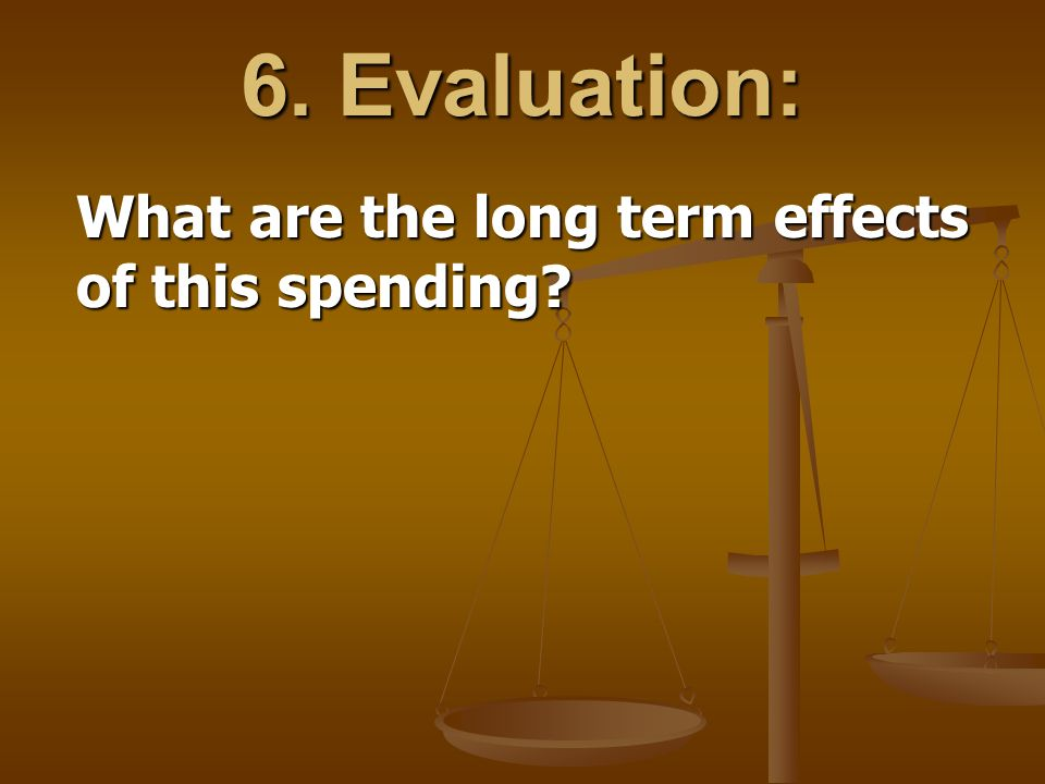 6. Evaluation: What are the long term effects of this spending