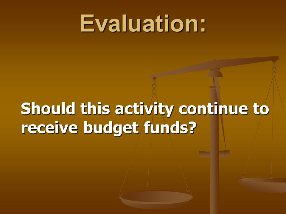 Evaluation: Should this activity continue to receive budget funds