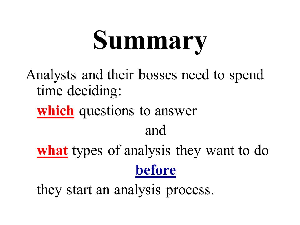 Summary Analysts and their bosses need to spend time deciding: which questions to answer and what types of analysis they want to do before they start an analysis process.