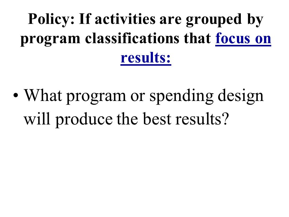 Policy: If activities are grouped by program classifications that focus on results: What program or spending design will produce the best results