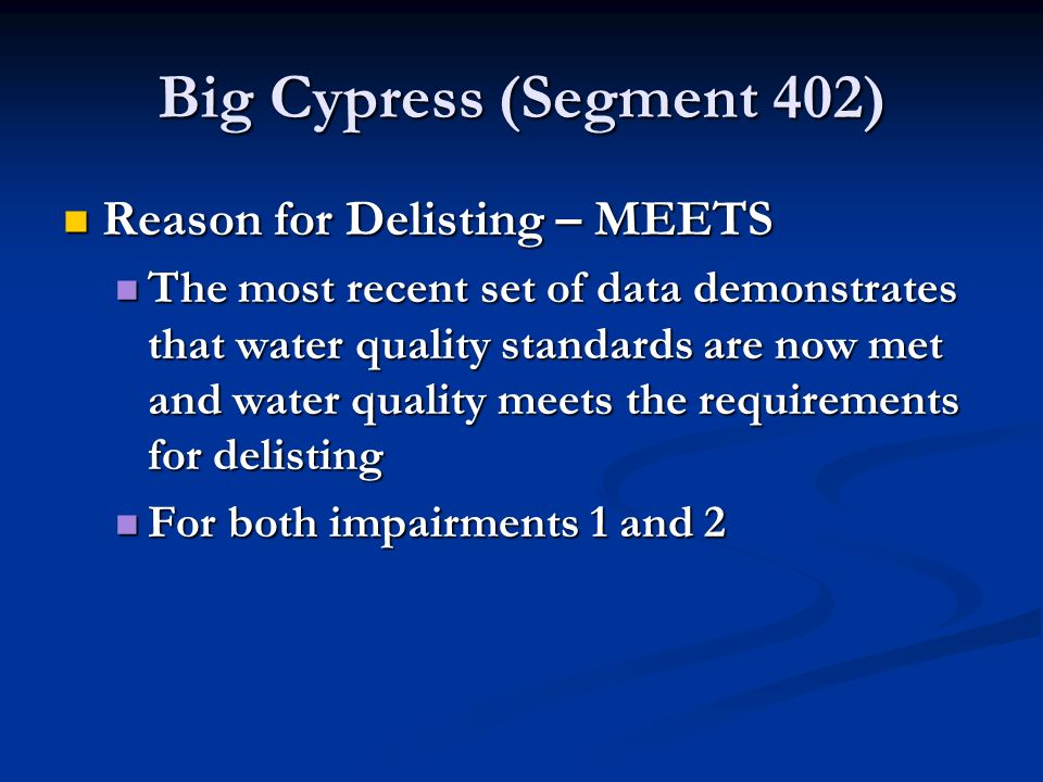 Big Cypress (Segment 402) Reason for Delisting – MEETS Reason for Delisting – MEETS The most recent set of data demonstrates that water quality standards are now met and water quality meets the requirements for delisting The most recent set of data demonstrates that water quality standards are now met and water quality meets the requirements for delisting For both impairments 1 and 2 For both impairments 1 and 2