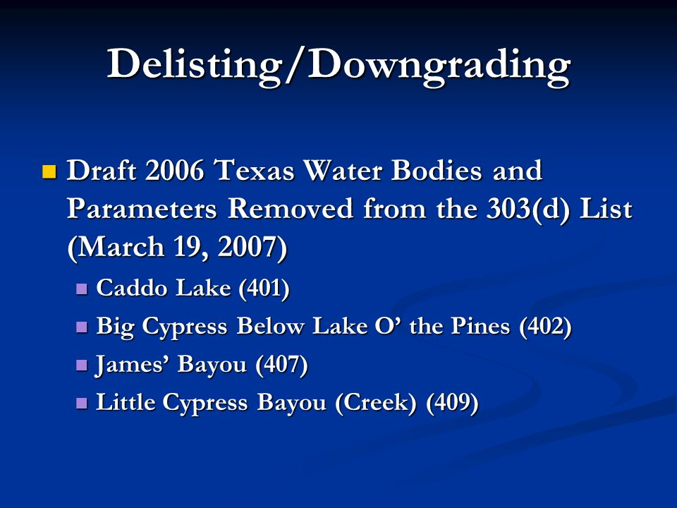 Delisting/Downgrading Draft 2006 Texas Water Bodies and Parameters Removed from the 303(d) List (March 19, 2007) Draft 2006 Texas Water Bodies and Parameters Removed from the 303(d) List (March 19, 2007) Caddo Lake (401) Caddo Lake (401) Big Cypress Below Lake O the Pines (402) Big Cypress Below Lake O the Pines (402) James Bayou (407) James Bayou (407) Little Cypress Bayou (Creek) (409) Little Cypress Bayou (Creek) (409)