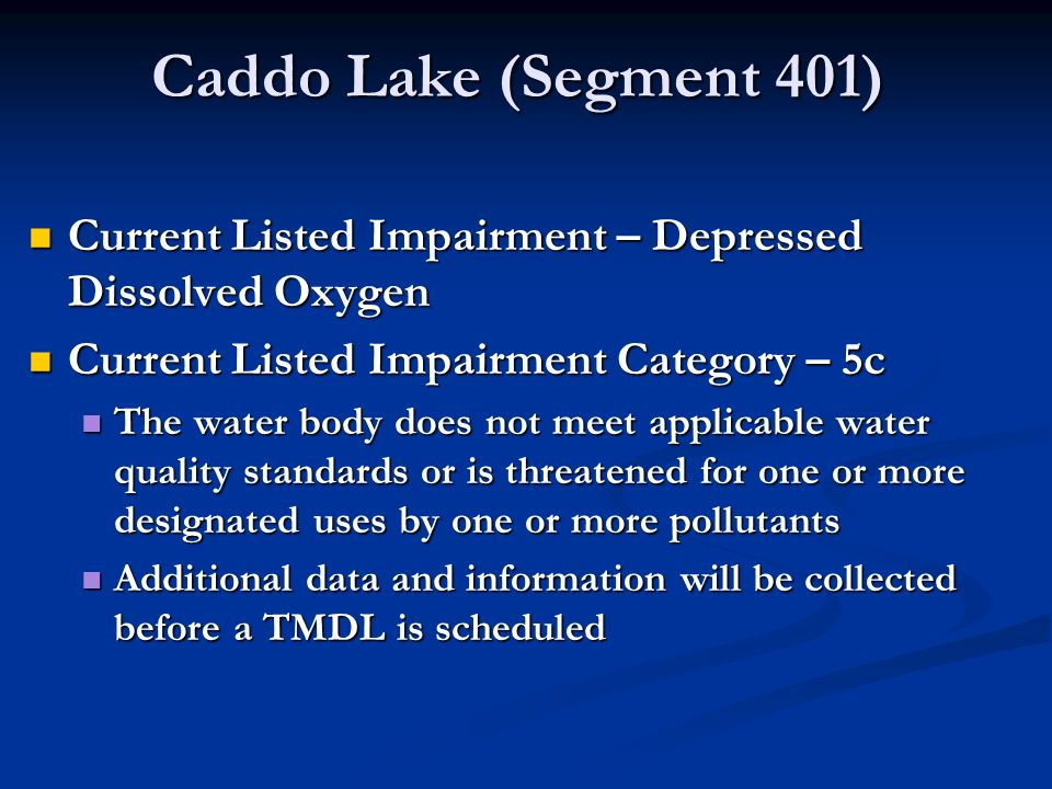 Caddo Lake (Segment 401) Current Listed Impairment – Depressed Dissolved Oxygen Current Listed Impairment – Depressed Dissolved Oxygen Current Listed Impairment Category – 5c Current Listed Impairment Category – 5c The water body does not meet applicable water quality standards or is threatened for one or more designated uses by one or more pollutants The water body does not meet applicable water quality standards or is threatened for one or more designated uses by one or more pollutants Additional data and information will be collected before a TMDL is scheduled Additional data and information will be collected before a TMDL is scheduled