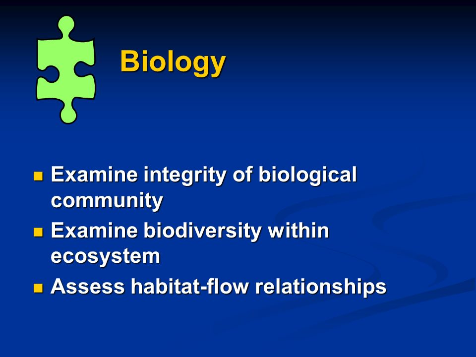 Biology Examine integrity of biological community Examine integrity of biological community Examine biodiversity within ecosystem Examine biodiversity within ecosystem Assess habitat-flow relationships Assess habitat-flow relationships