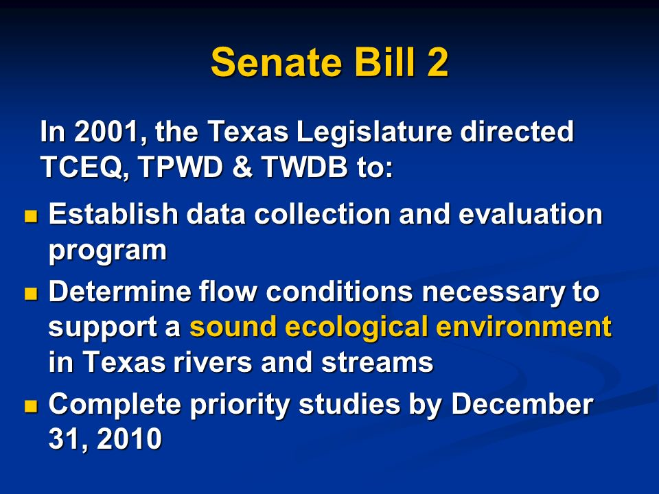 Senate Bill 2 Establish data collection and evaluation program Establish data collection and evaluation program Determine flow conditions necessary to support a sound ecological environment in Texas rivers and streams Determine flow conditions necessary to support a sound ecological environment in Texas rivers and streams Complete priority studies by December 31, 2010 Complete priority studies by December 31, 2010 In 2001, the Texas Legislature directed TCEQ, TPWD & TWDB to: