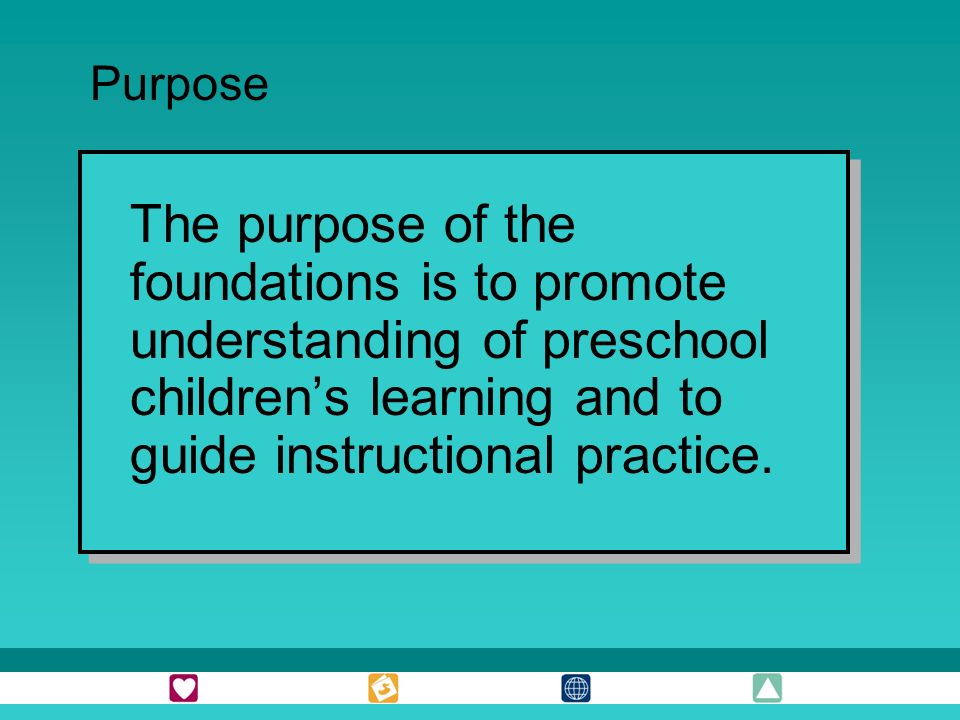 The purpose of the foundations is to promote understanding of preschool childrens learning and to guide instructional practice.