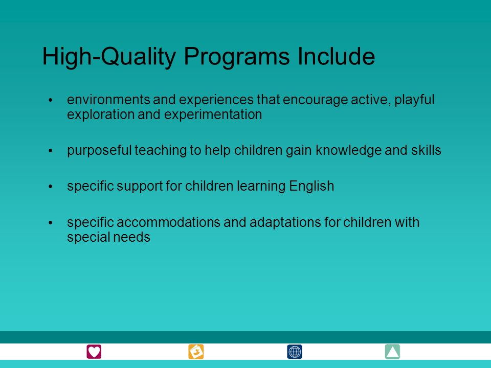 High-Quality Programs Include environments and experiences that encourage active, playful exploration and experimentation purposeful teaching to help children gain knowledge and skills specific support for children learning English specific accommodations and adaptations for children with special needs