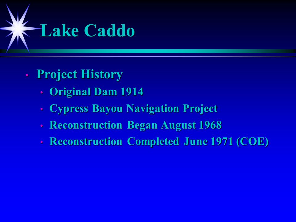 Lake Caddo Project History Project History Original Dam 1914 Original Dam 1914 Cypress Bayou Navigation Project Cypress Bayou Navigation Project Reconstruction Began August 1968 Reconstruction Began August 1968 Reconstruction Completed June 1971 (COE) Reconstruction Completed June 1971 (COE)