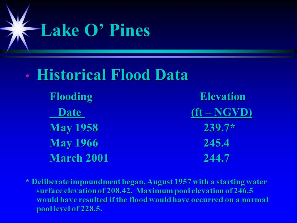 Lake O Pines Historical Flood Data Historical Flood Data Flooding Elevation Date (ft – NGVD) Date (ft – NGVD) May 1958239.7* May 1966245.4 March 2001244.7 * Deliberate impoundment began, August 1957 with a starting water surface elevation of 208.42.