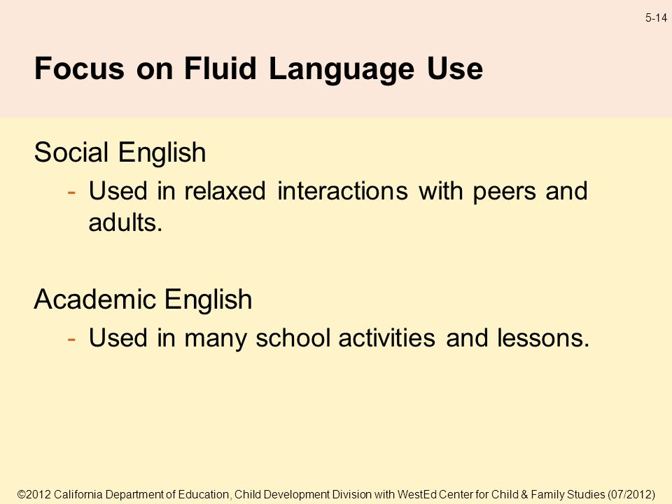 ©2012 California Department of Education, Child Development Division with WestEd Center for Child & Family Studies (07/2012) 5-14 Focus on Fluid Language Use Social English -Used in relaxed interactions with peers and adults.