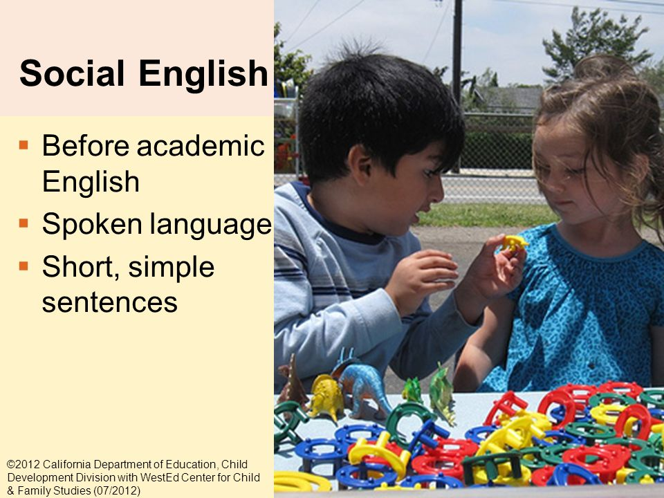 5-15 Social English Before academic English Spoken language Short, simple sentences ©2012 California Department of Education, Child Development Division with WestEd Center for Child & Family Studies (07/2012)