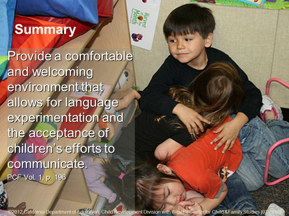 ©2012 California Department of Education, Child Development Division with WestEd Center for Child & Family Studies (07/2012) 5-21 Summary Provide a comfortable and welcoming environment that allows for language experimentation and the acceptance of childrens efforts to communicate.