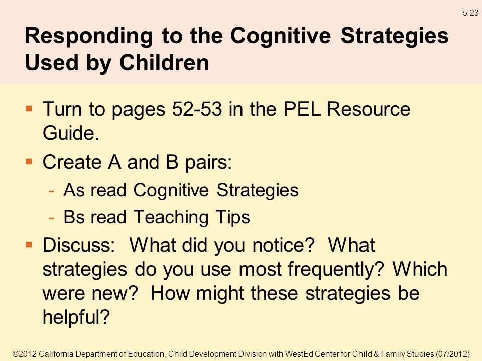 ©2012 California Department of Education, Child Development Division with WestEd Center for Child & Family Studies (07/2012) 5-23 Responding to the Cognitive Strategies Used by Children Turn to pages in the PEL Resource Guide.