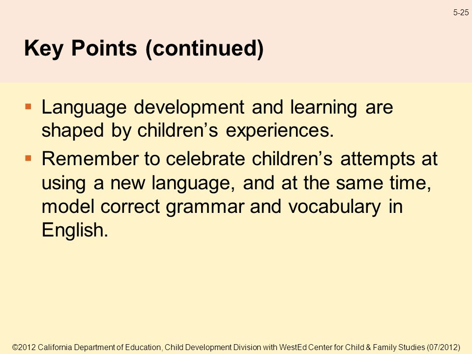 ©2012 California Department of Education, Child Development Division with WestEd Center for Child & Family Studies (07/2012) 5-25 Key Points (continued) Language development and learning are shaped by childrens experiences.