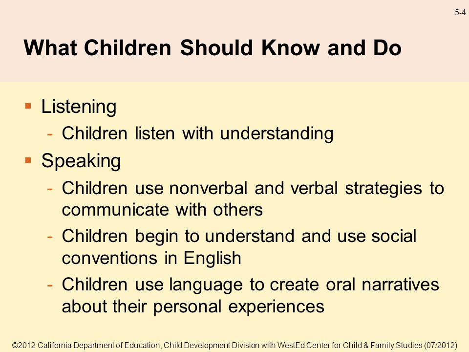 ©2012 California Department of Education, Child Development Division with WestEd Center for Child & Family Studies (07/2012) 5-4 What Children Should Know and Do Listening -Children listen with understanding Speaking -Children use nonverbal and verbal strategies to communicate with others -Children begin to understand and use social conventions in English -Children use language to create oral narratives about their personal experiences