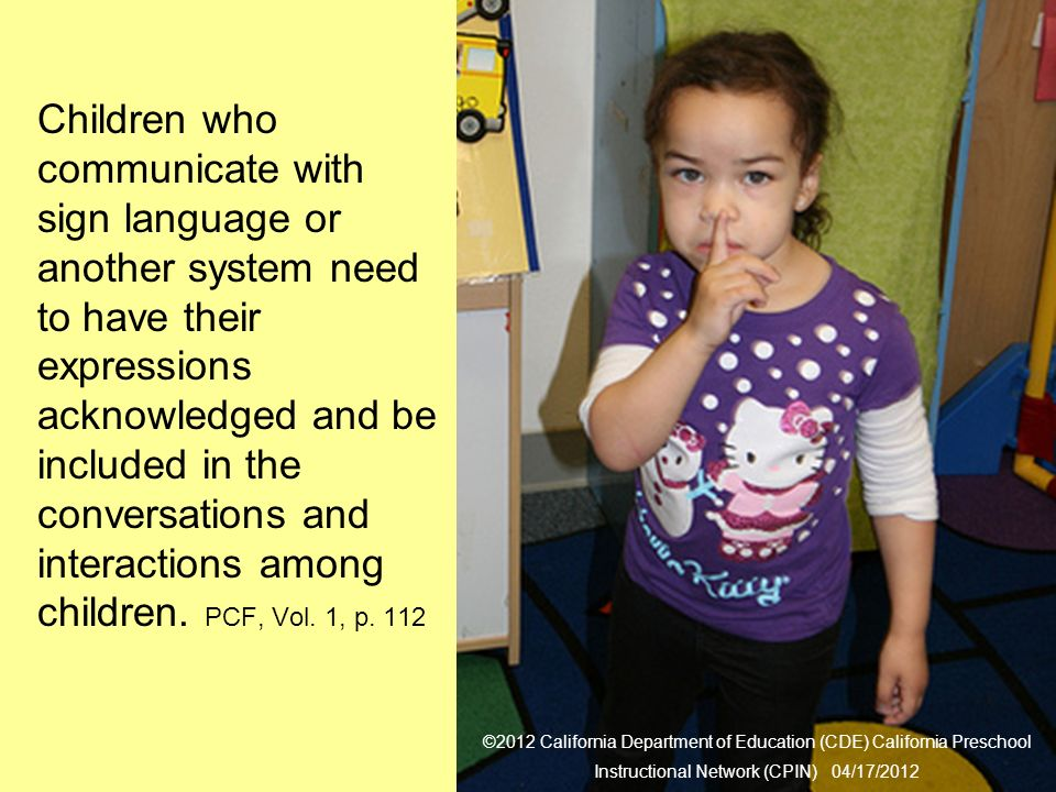 21 Alternative Communication Children who communicate with sign language or another system need to have their expressions acknowledged and be included in the conversations and interactions among children.