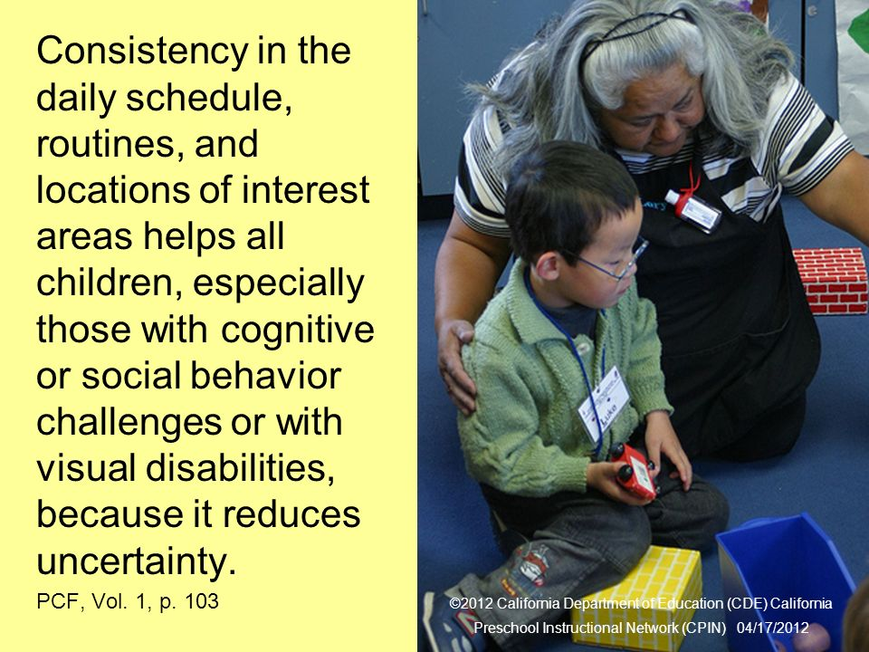 28 Daily Schedule Consistency in the daily schedule, routines, and locations of interest areas helps all children, especially those with cognitive or social behavior challenges or with visual disabilities, because it reduces uncertainty.