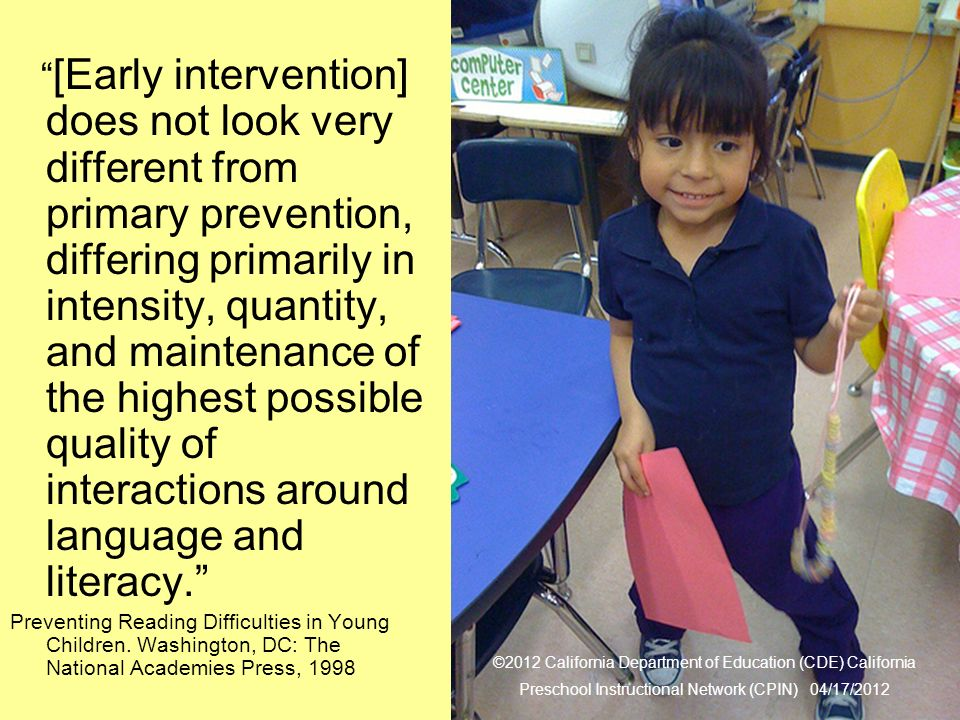 29 Literacy for All [Early intervention] does not look very different from primary prevention, differing primarily in intensity, quantity, and maintenance of the highest possible quality of interactions around language and literacy.