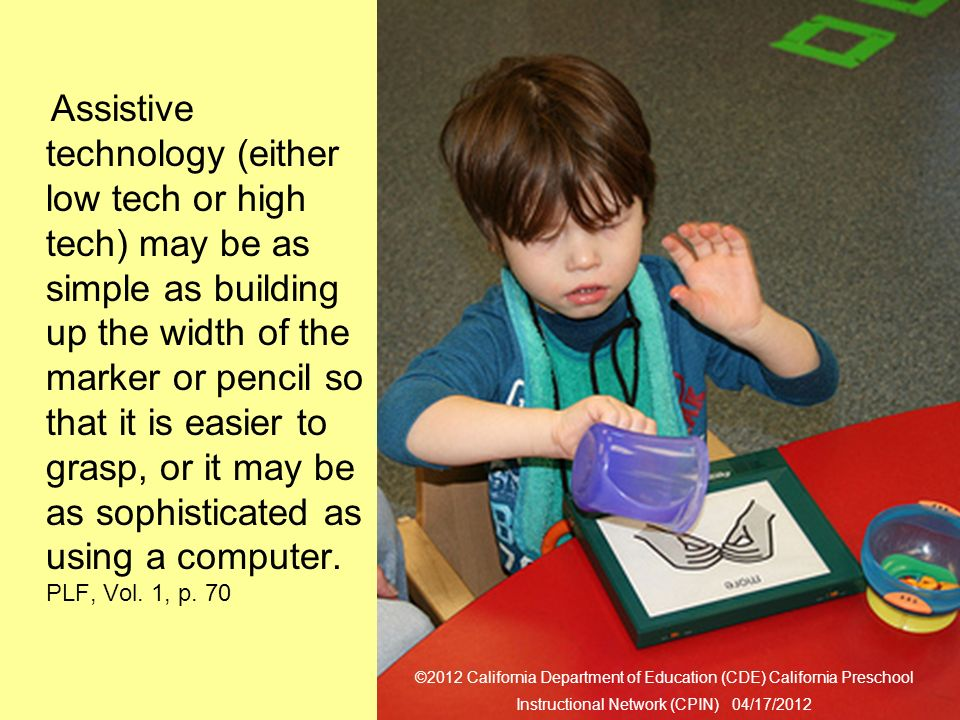31 Assistive Technology Assistive technology (either low tech or high tech) may be as simple as building up the width of the marker or pencil so that it is easier to grasp, or it may be as sophisticated as using a computer.