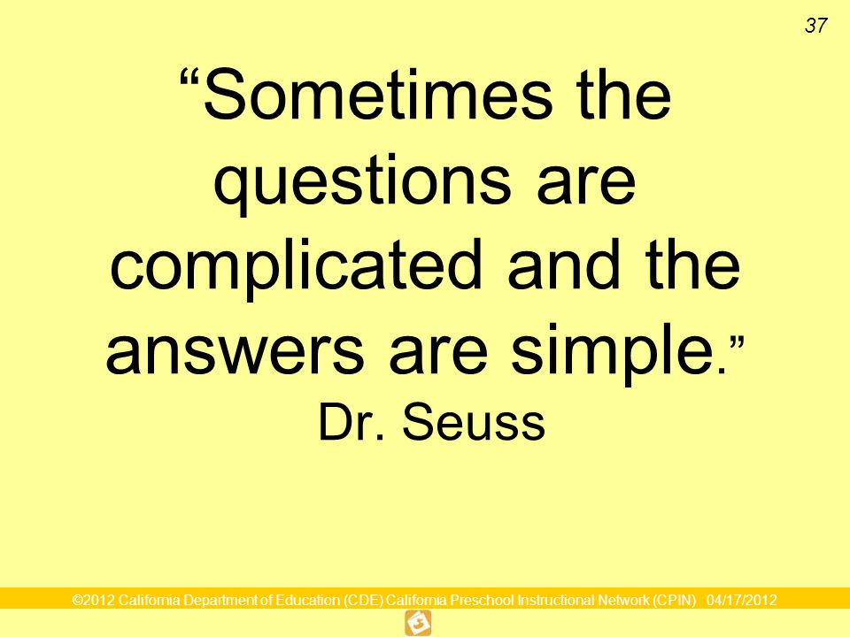©2012 California Department of Education (CDE) California Preschool Instructional Network (CPIN) 04/17/2012 37 Sometimes the questions are complicated and the answers are simple.
