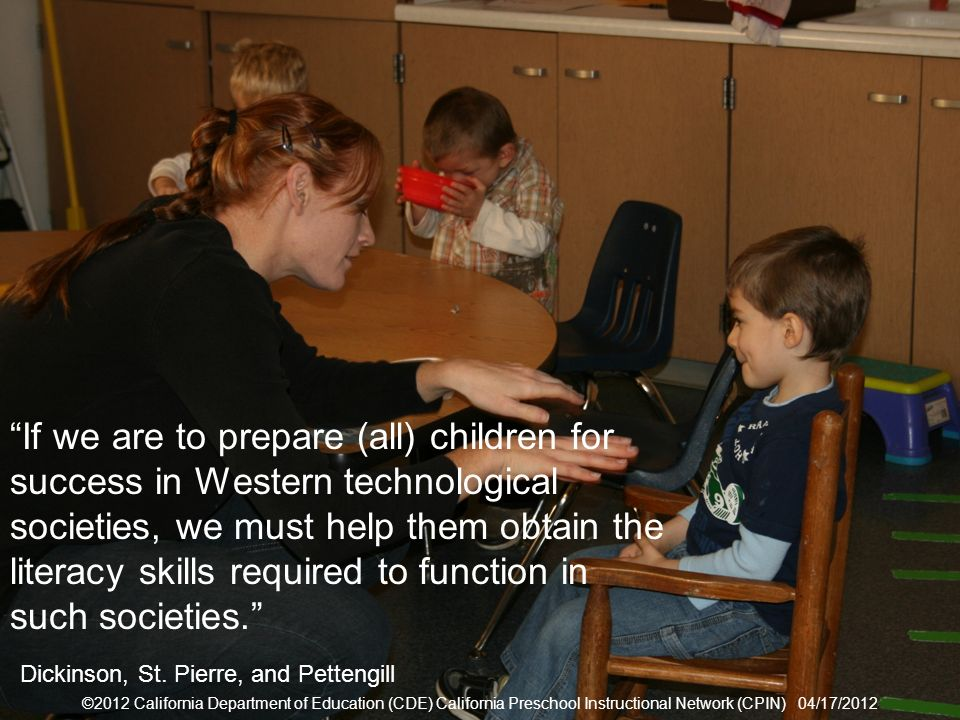 ©2012 California Department of Education (CDE) California Preschool Instructional Network (CPIN) 04/17/2012 5 Societal Outcomes ©2012 California Department of Education (CDE) California Preschool Instructional Network (CPIN) 04/17/2012 If we are to prepare (all) children for success in Western technological societies, we must help them obtain the literacy skills required to function in such societies.
