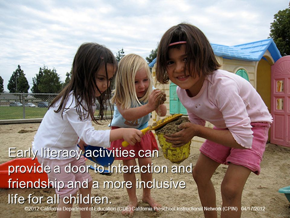 7 Expanding Our Definition of Literacy ©2012 California Department of Education (CDE) California Preschool Instructional Network (CPIN) 04/17/2012 Early literacy activities can provide a door to interaction and friendship and a more inclusive life for all children.