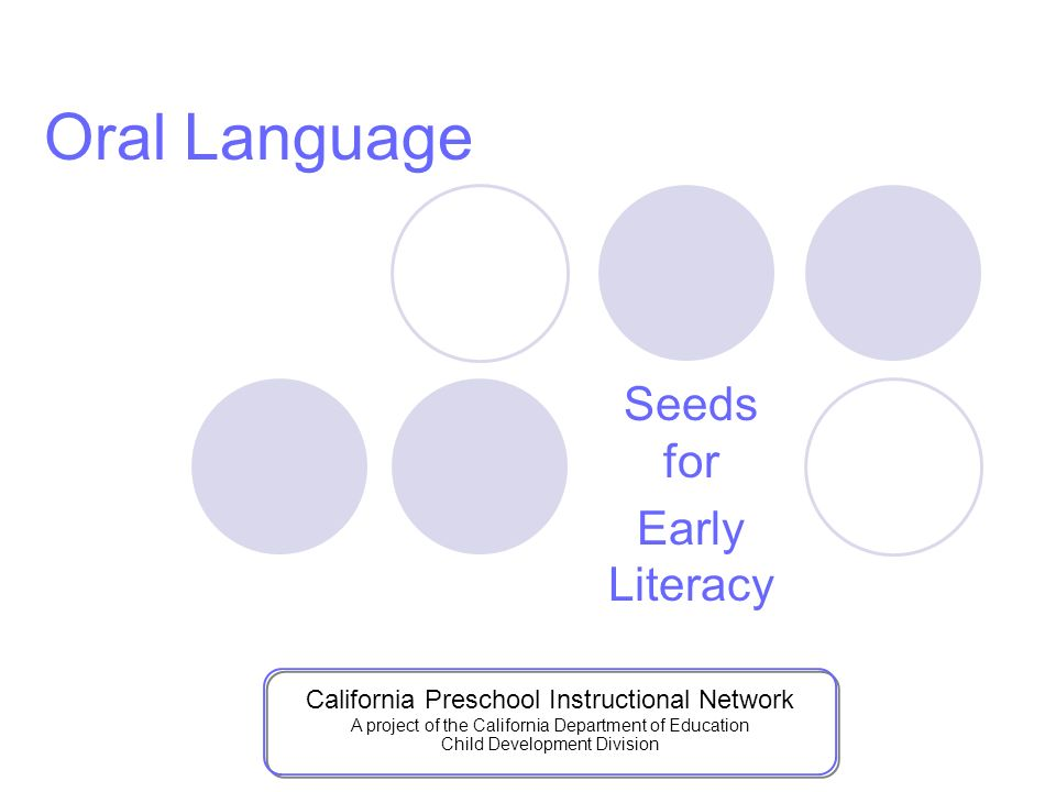 Seeds for Early Literacy Oral Language California Preschool Instructional Network A project of the California Department of Education Child Development Division