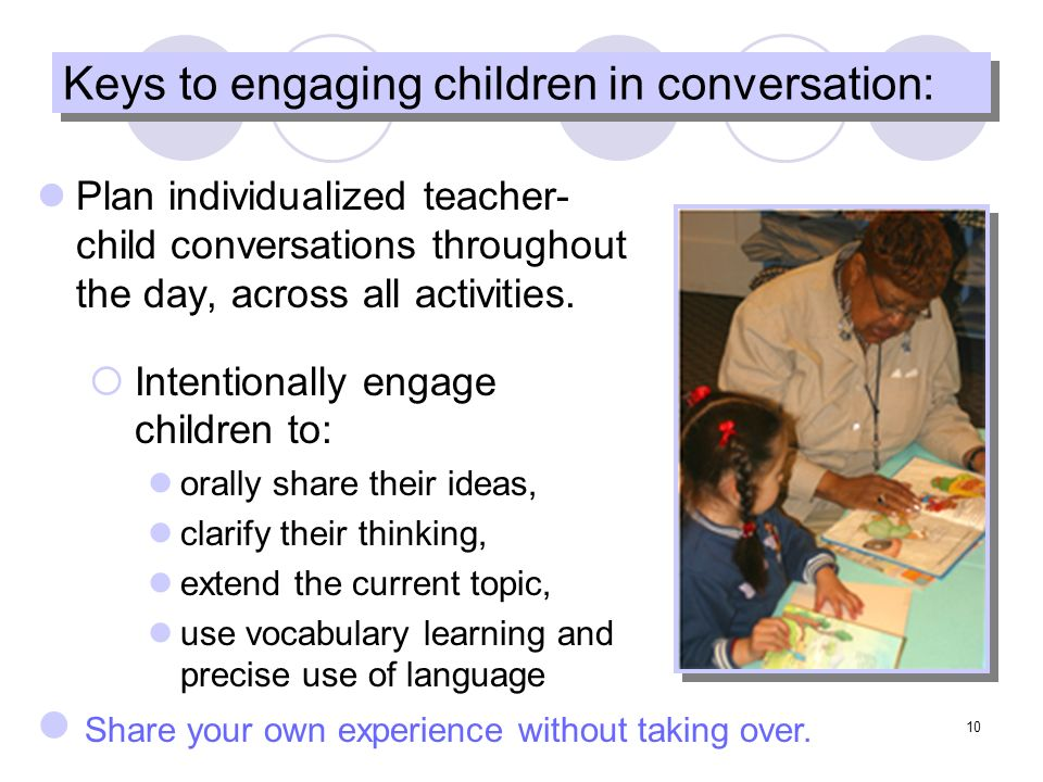 10 Keys to engaging children in conversation: Plan individualized teacher- child conversations throughout the day, across all activities.