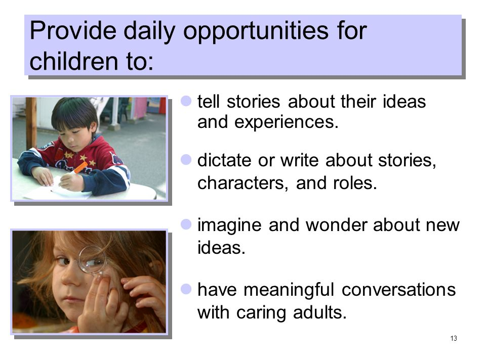 13 Provide daily opportunities for children to: tell stories about their ideas and experiences.