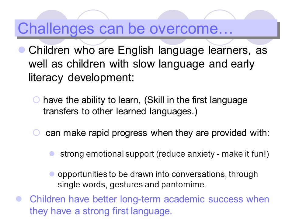 8 Challenges can be overcome… Children who are English language learners, as well as children with slow language and early literacy development: have the ability to learn, (Skill in the first language transfers to other learned languages.) can make rapid progress when they are provided with: strong emotional support (reduce anxiety - make it fun!) opportunities to be drawn into conversations, through single words, gestures and pantomime.