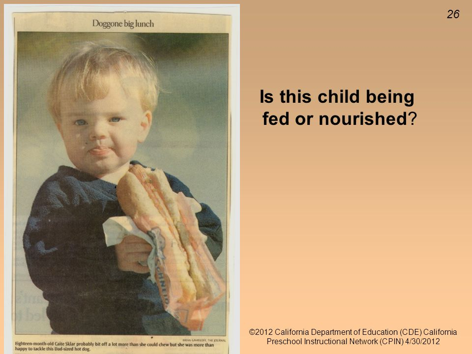 26 ©2012 California Department of Education (CDE) California Preschool Instructional Network (CPIN) 4/30/2012 Is this child being fed or nourished