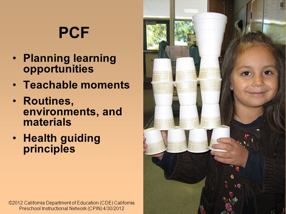 8 8 PCF Planning learning opportunities Teachable moments Routines, environments, and materials Health guiding principles ©2012 California Department of Education (CDE) California Preschool Instructional Network (CPIN) 4/30/2012