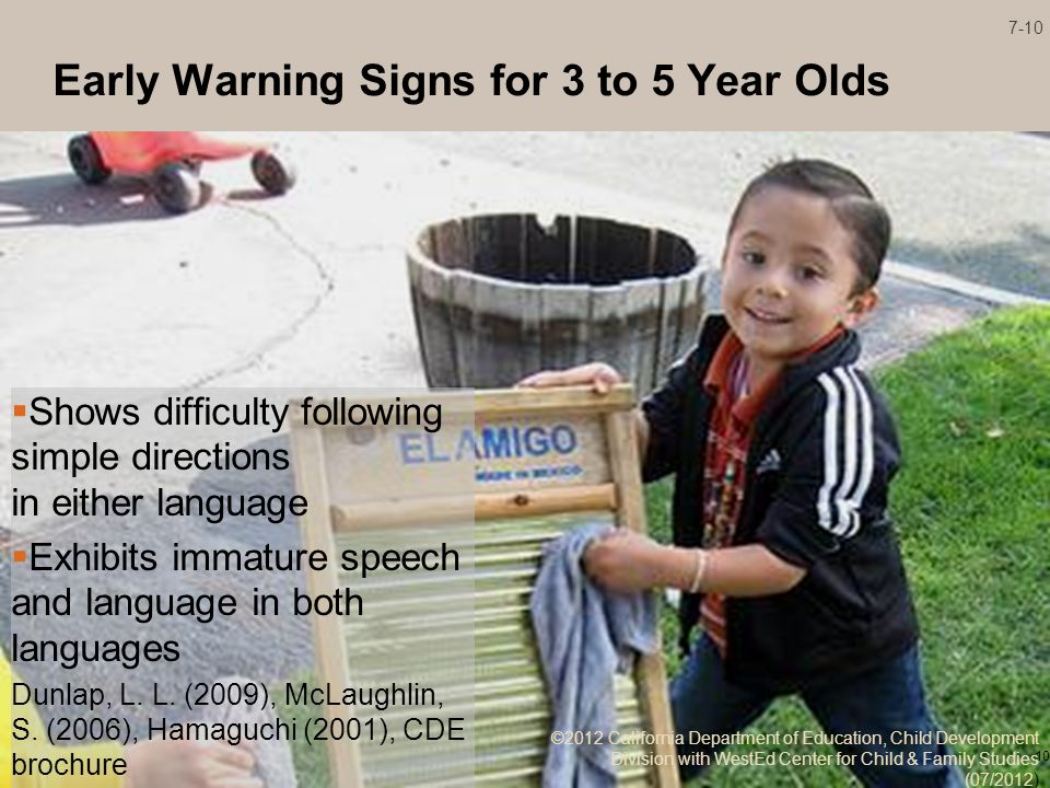 Early Warning Signs for 3 to 5 Year Olds Shows difficulty following simple directions in either language Exhibits immature speech and language in both languages Dunlap, L.