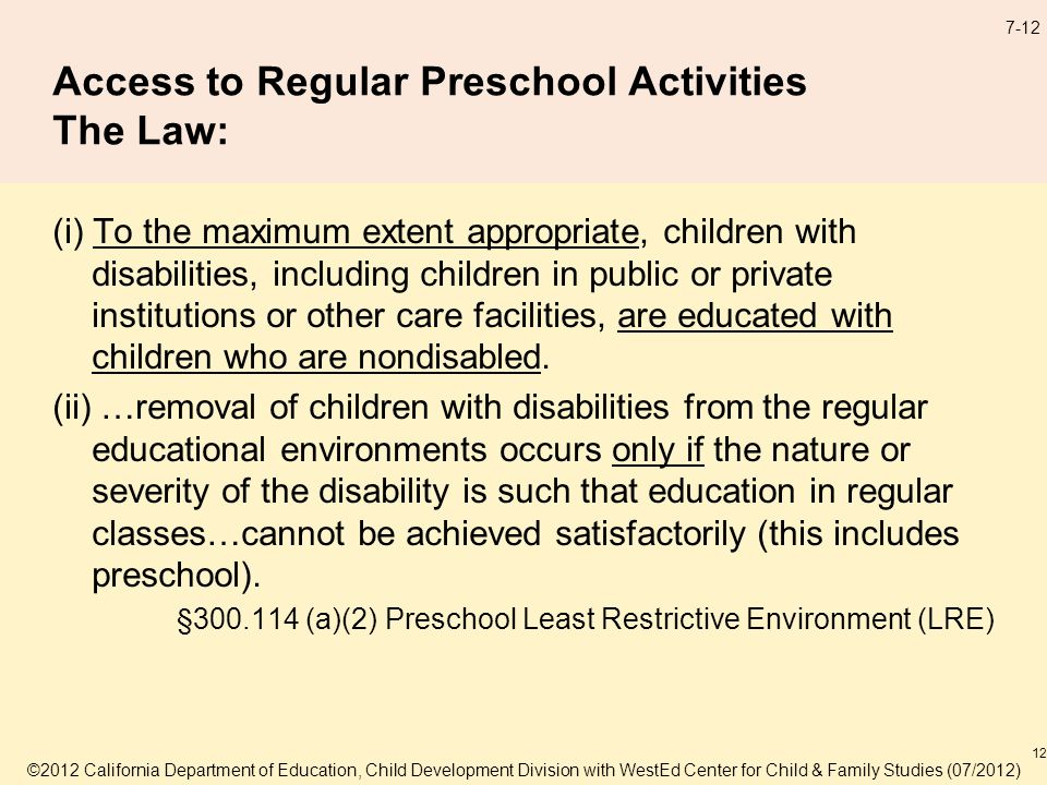 7-12 Access to Regular Preschool Activities The Law: (i) To the maximum extent appropriate, children with disabilities, including children in public or private institutions or other care facilities, are educated with children who are nondisabled.