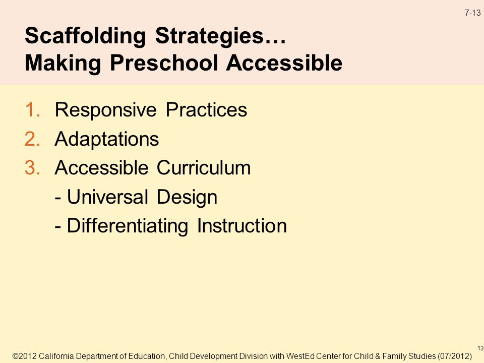 ©2012 California Department of Education, Child Development Division with WestEd Center for Child & Family Studies (07/2012) 7-13 Scaffolding Strategies… Making Preschool Accessible 1.Responsive Practices 2.Adaptations 3.Accessible Curriculum - Universal Design - Differentiating Instruction 13