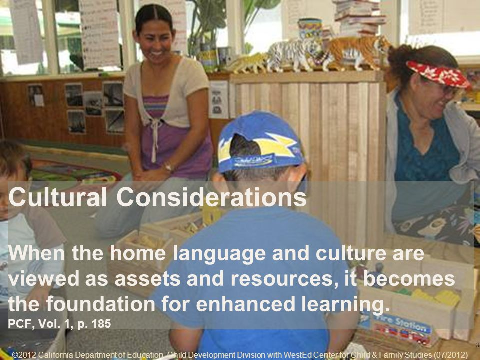 ©2012 California Department of Education, Child Development Division with WestEd Center for Child & Family Studies (07/2012) 7-3 Cultural Considerations When the home language and culture are viewed as assets and resources, it becomes the foundation for enhanced learning.