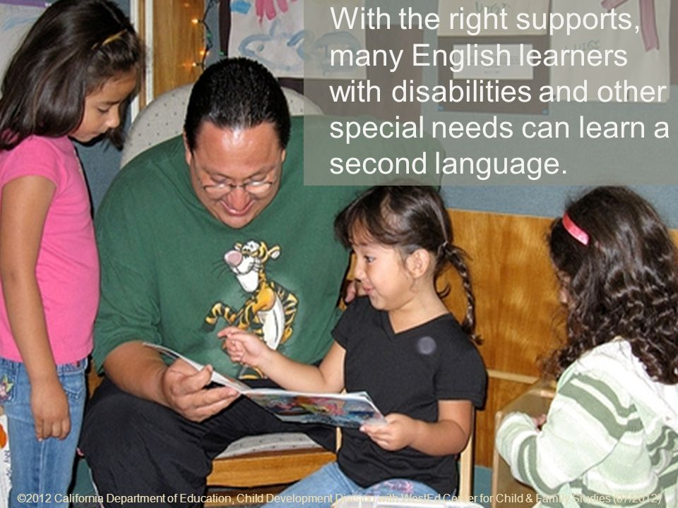 ©2012 California Department of Education, Child Development Division with WestEd Center for Child & Family Studies (07/2012) 7-6 Key Points With the right supports, many English learners with disabilities and other special needs can learn a second language.