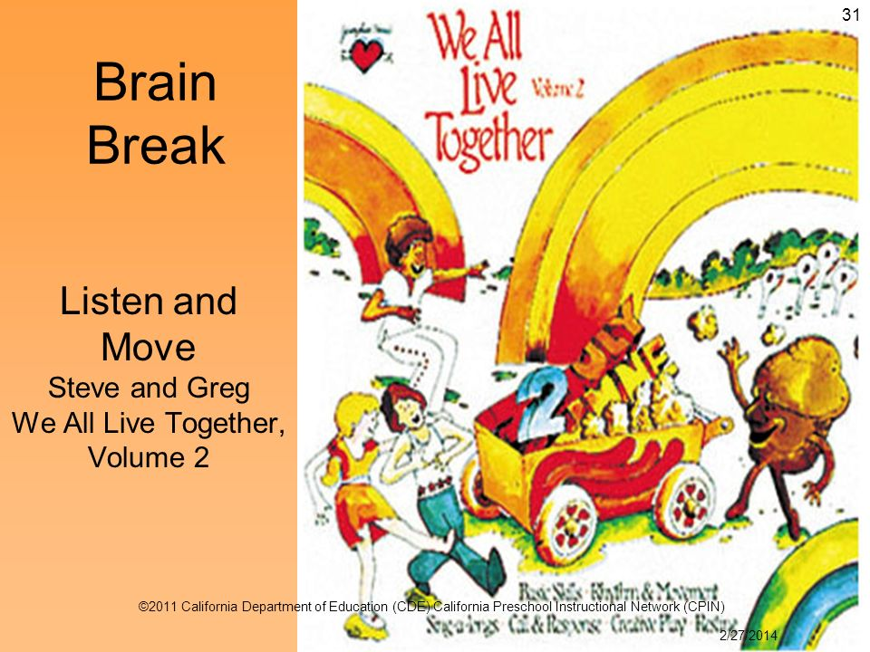 Listen and Move Steve and Greg We All Live Together, Volume 2 Brain Break 31 2/27/2014 ©2011 California Department of Education (CDE) California Preschool Instructional Network (CPIN)