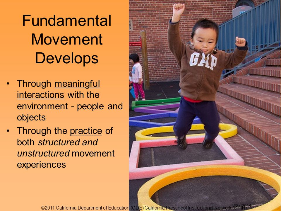 Through meaningful interactions with the environment - people and objects Through the practice of both structured and unstructured movement experiences Fundamental Movement Develops 5 ©2011 California Department of Education (CDE) California Preschool Instructional Network (CPIN) 2/27/2014