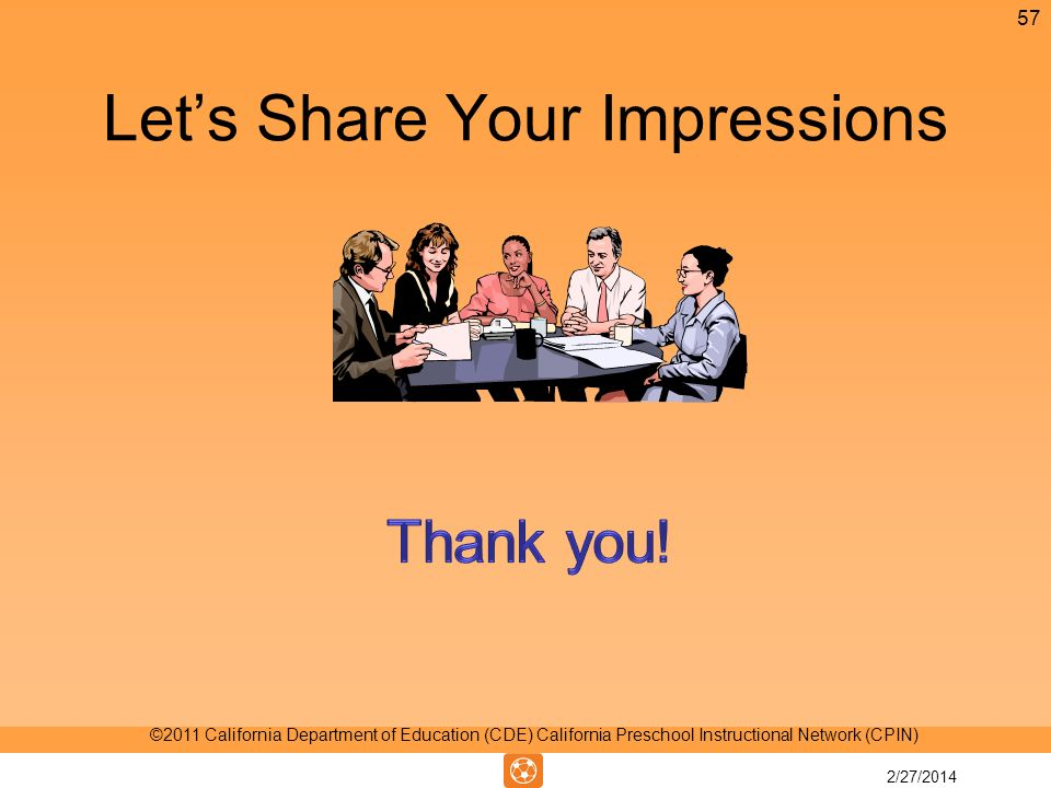 Lets Share Your Impressions 57 ©2011 California Department of Education (CDE) California Preschool Instructional Network (CPIN) 2/27/2014