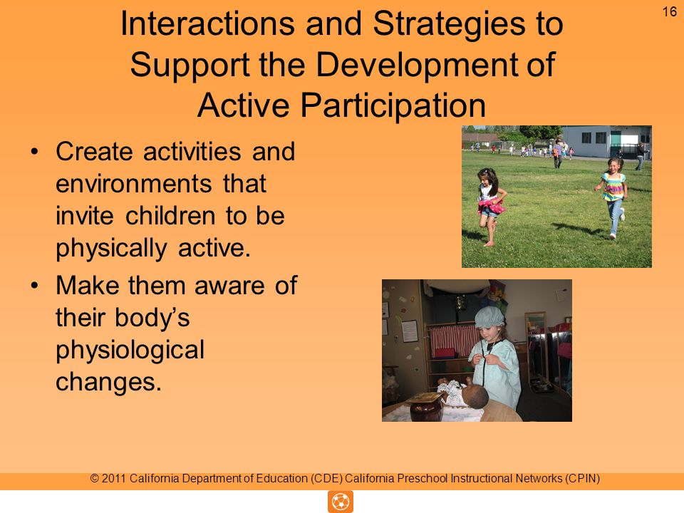 Interactions and Strategies to Support the Development of Active Participation Create activities and environments that invite children to be physically active.