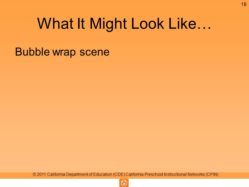 What It Might Look Like… Bubble wrap scene 18 © 2011 California Department of Education (CDE) California Preschool Instructional Networks (CPIN)