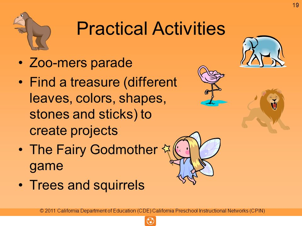 Practical Activities Zoo-mers parade Find a treasure (different leaves, colors, shapes, stones and sticks) to create projects The Fairy Godmother game Trees and squirrels 19 © 2011 California Department of Education (CDE) California Preschool Instructional Networks (CPIN)