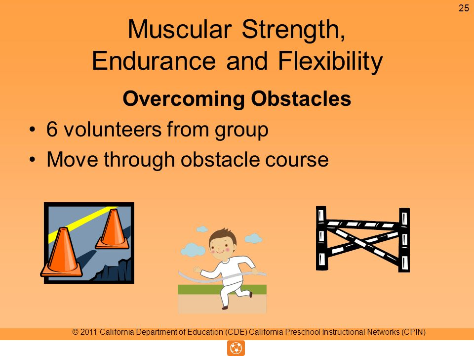Muscular Strength, Endurance and Flexibility Overcoming Obstacles 6 volunteers from group Move through obstacle course 25 © 2011 California Department of Education (CDE) California Preschool Instructional Networks (CPIN)
