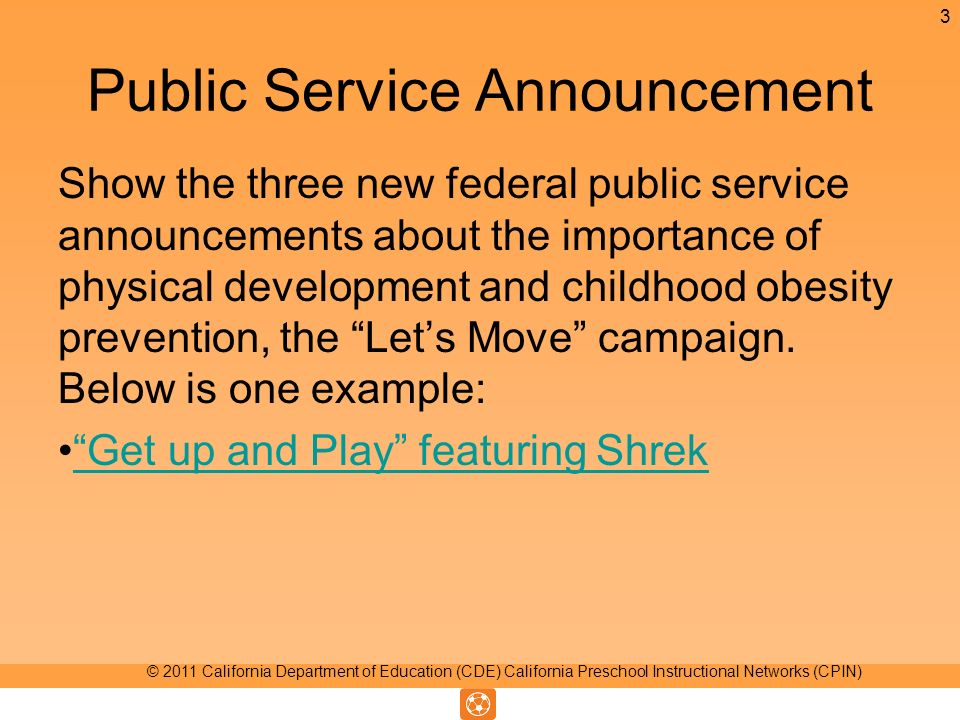 Public Service Announcement Show the three new federal public service announcements about the importance of physical development and childhood obesity prevention, the Lets Move campaign.